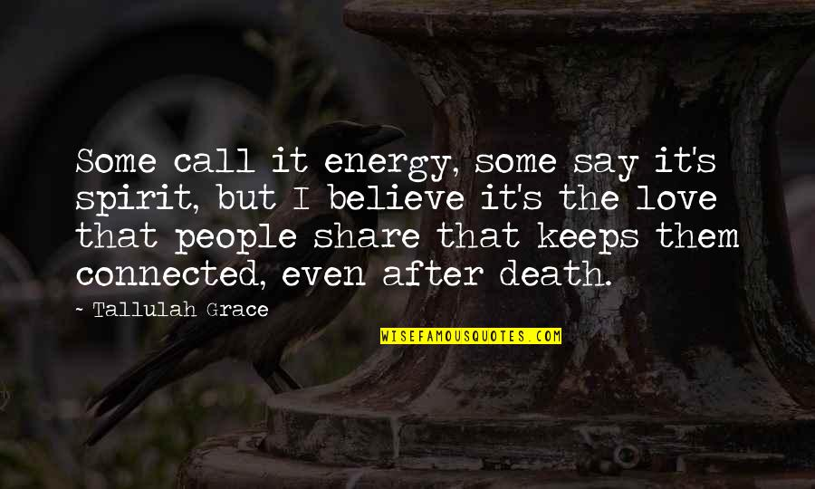 Love Death Inspirational Quotes By Tallulah Grace: Some call it energy, some say it's spirit,