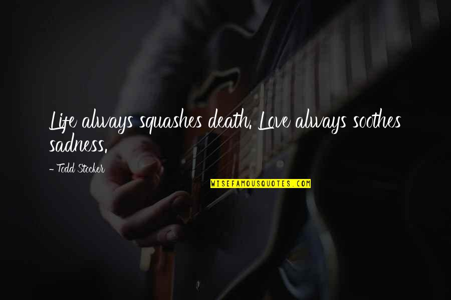 Love Death Inspirational Quotes By Todd Stocker: Life always squashes death. Love always soothes sadness.