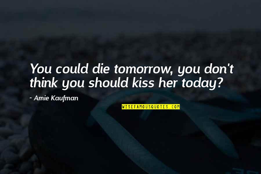 Love Death Quotes By Amie Kaufman: You could die tomorrow, you don't think you