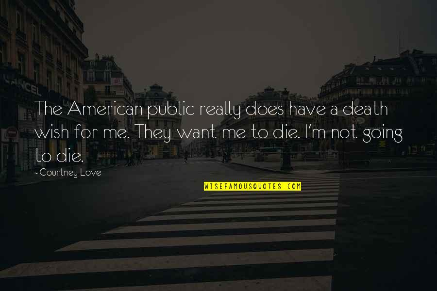 Love Death Quotes By Courtney Love: The American public really does have a death