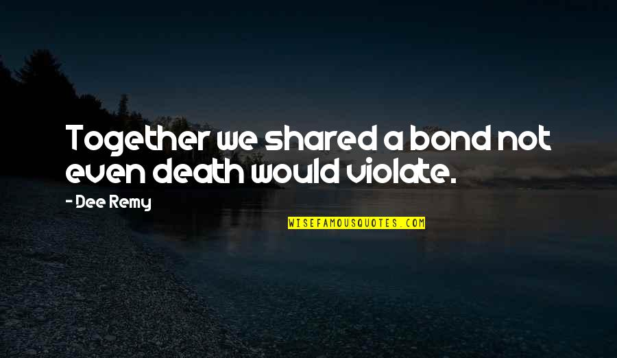 Love Death Quotes By Dee Remy: Together we shared a bond not even death