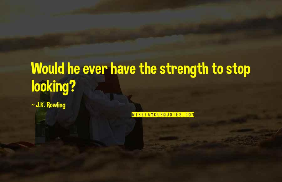 Love Death Quotes By J.K. Rowling: Would he ever have the strength to stop