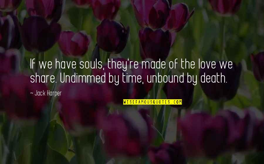 Love Death Quotes By Jack Harper: If we have souls, they're made of the