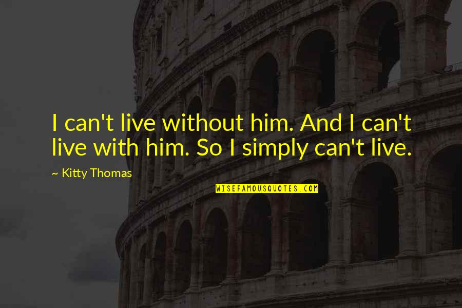 Love Death Quotes By Kitty Thomas: I can't live without him. And I can't