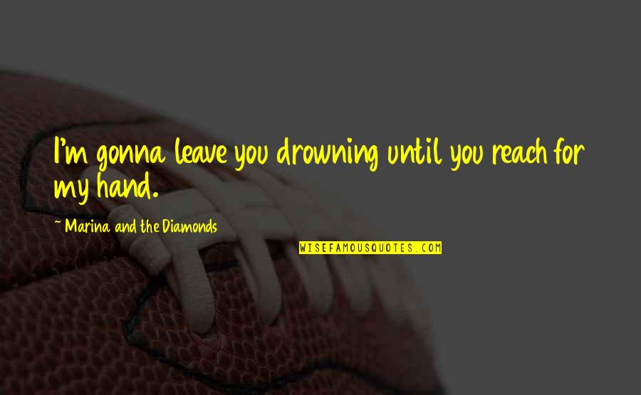 Love Death Quotes By Marina And The Diamonds: I'm gonna leave you drowning until you reach
