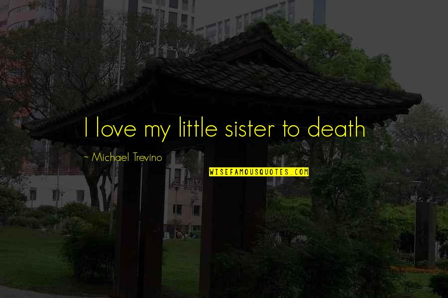 Love Death Quotes By Michael Trevino: I love my little sister to death