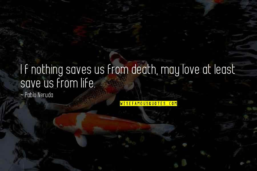 Love Death Quotes By Pablo Neruda: I f nothing saves us from death, may