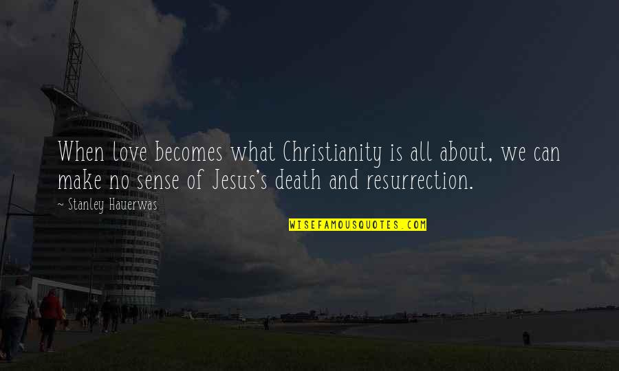 Love Death Quotes By Stanley Hauerwas: When love becomes what Christianity is all about,