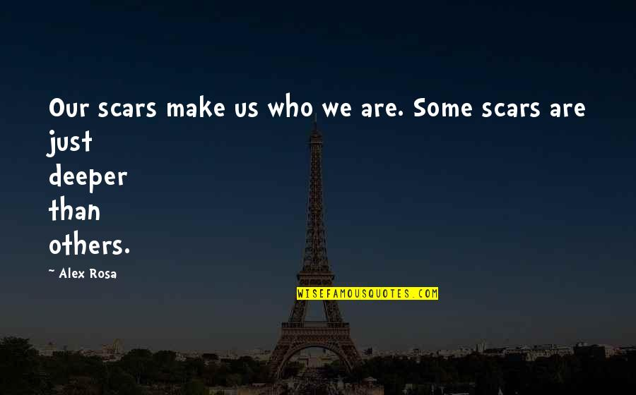 Love Deeper Quotes By Alex Rosa: Our scars make us who we are. Some