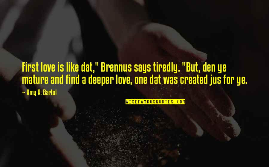 """Love Deeper Quotes By Amy A. Bartol: First love is like dat,"""" Brennus says tiredly."""