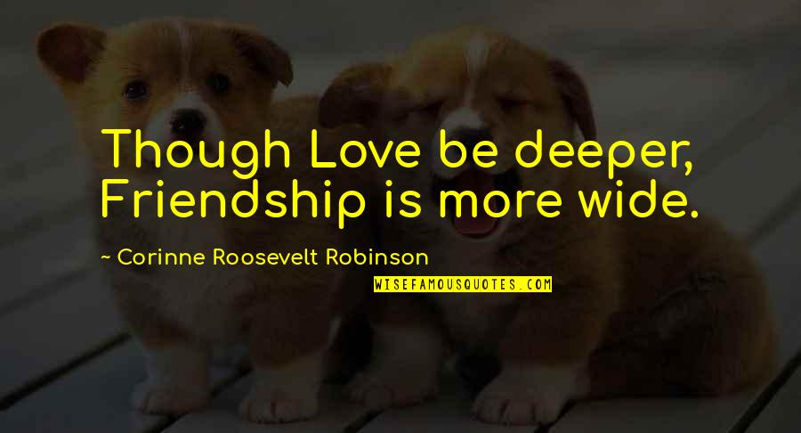 Love Deeper Quotes By Corinne Roosevelt Robinson: Though Love be deeper, Friendship is more wide.