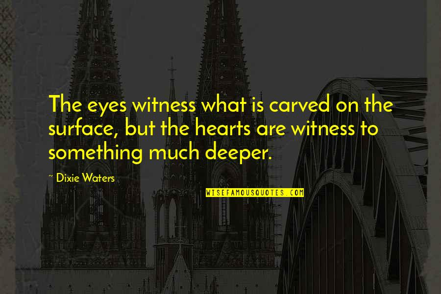 Love Deeper Quotes By Dixie Waters: The eyes witness what is carved on the