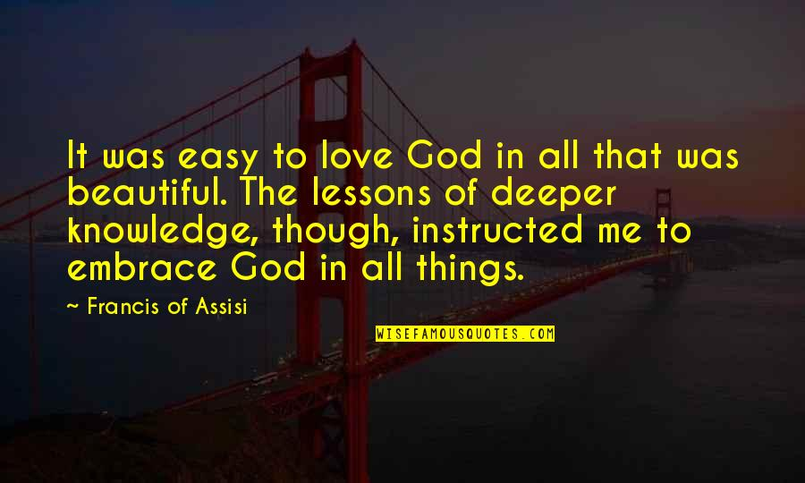 Love Deeper Quotes By Francis Of Assisi: It was easy to love God in all