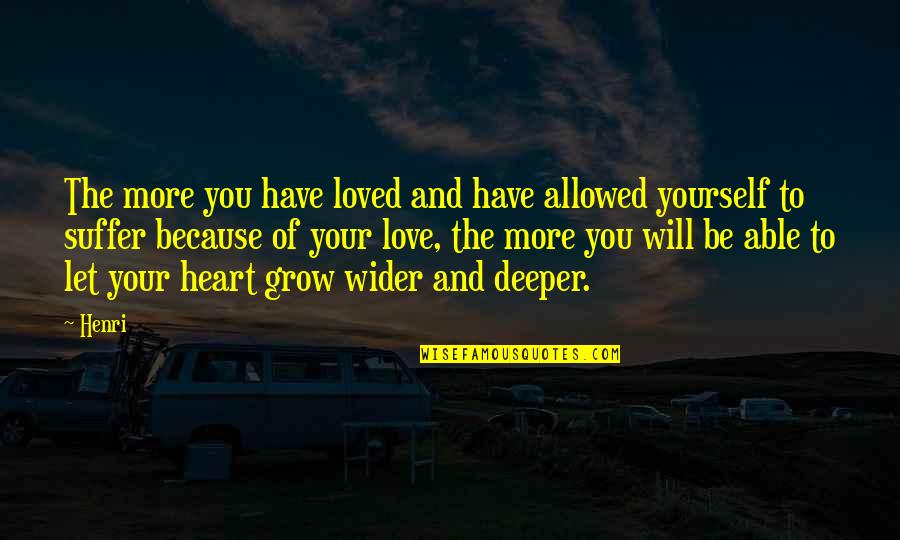 Love Deeper Quotes By Henri: The more you have loved and have allowed