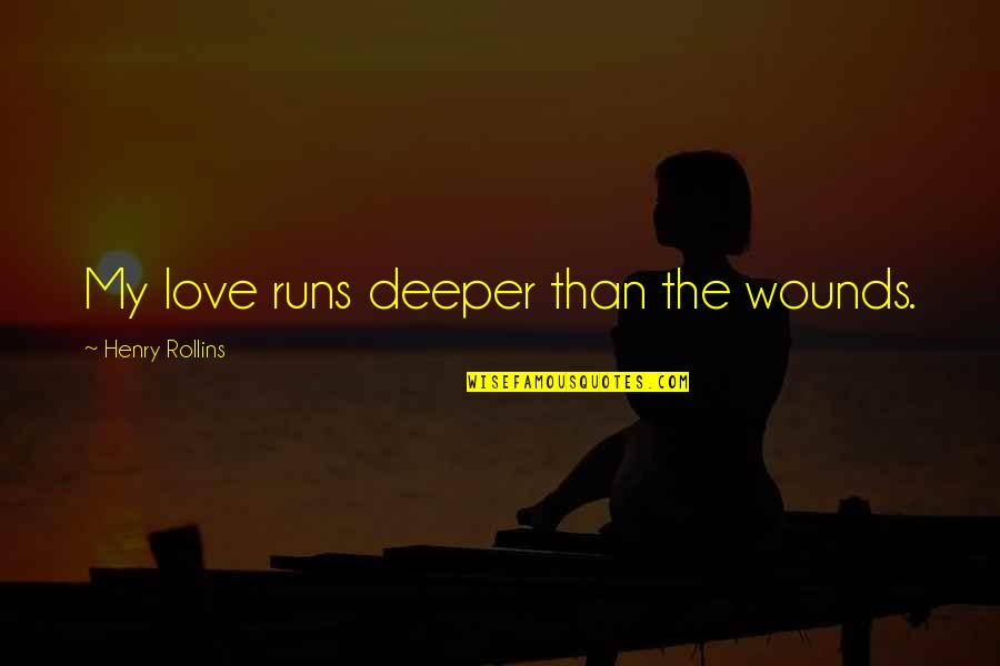 Love Deeper Quotes By Henry Rollins: My love runs deeper than the wounds.