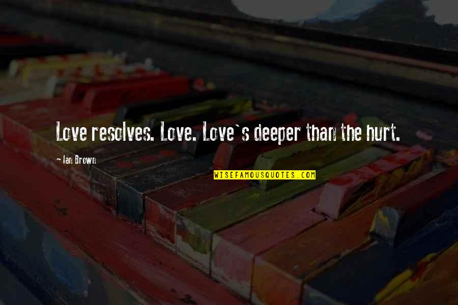 Love Deeper Quotes By Ian Brown: Love resolves. Love. Love's deeper than the hurt.