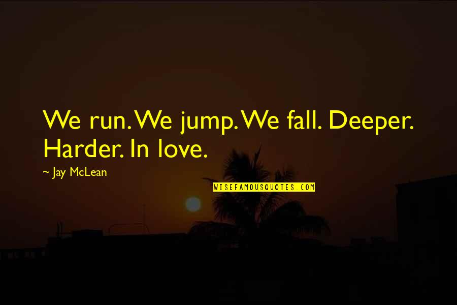 Love Deeper Quotes By Jay McLean: We run. We jump. We fall. Deeper. Harder.