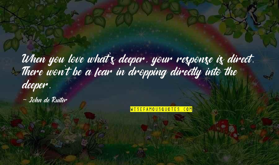 Love Deeper Quotes By John De Ruiter: When you love what's deeper, your response is