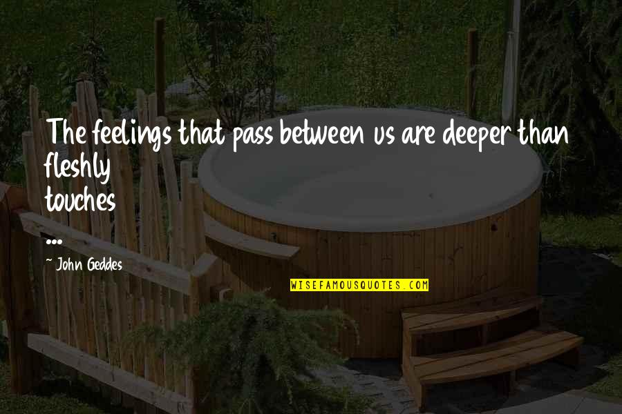 Love Deeper Quotes By John Geddes: The feelings that pass between us are deeper
