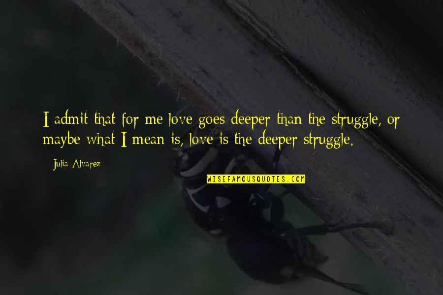 Love Deeper Quotes By Julia Alvarez: I admit that for me love goes deeper