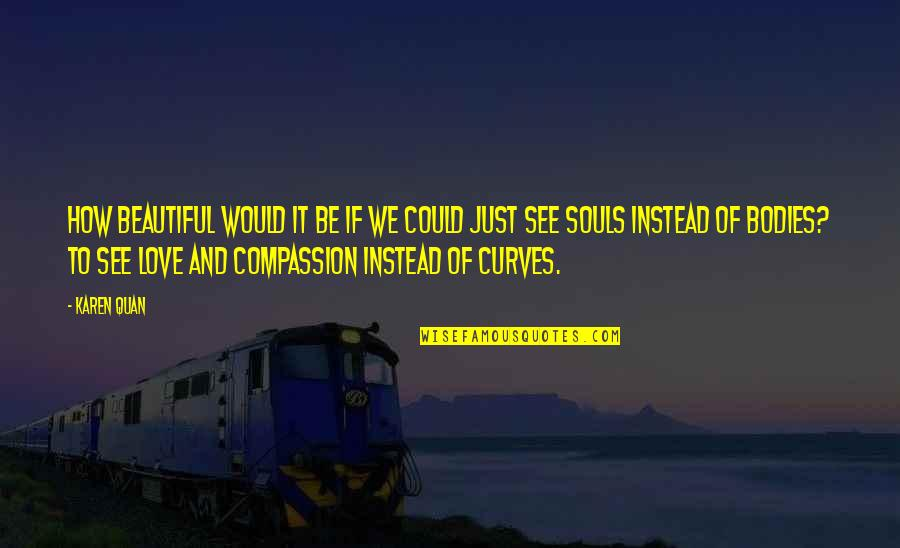 Love Deeper Quotes By Karen Quan: How beautiful would it be if we could