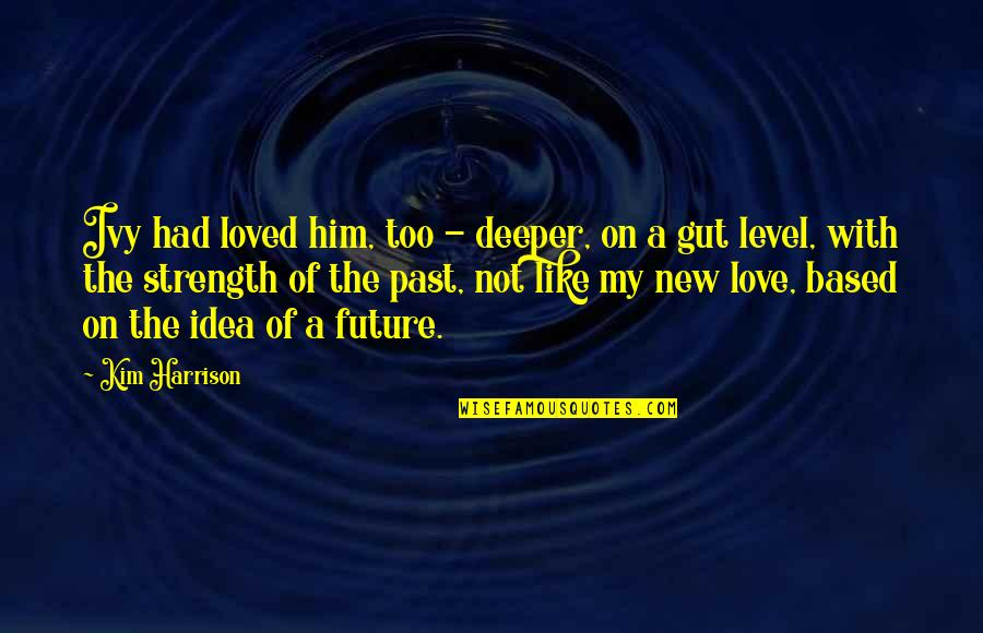 Love Deeper Quotes By Kim Harrison: Ivy had loved him, too - deeper, on