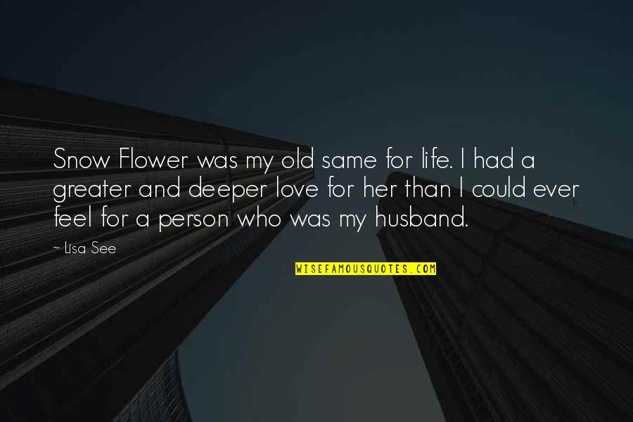 Love Deeper Quotes By Lisa See: Snow Flower was my old same for life.