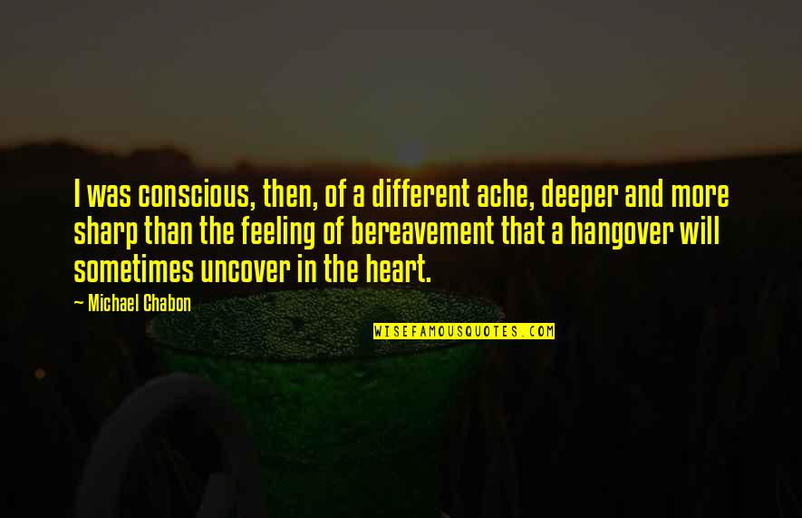 Love Deeper Quotes By Michael Chabon: I was conscious, then, of a different ache,