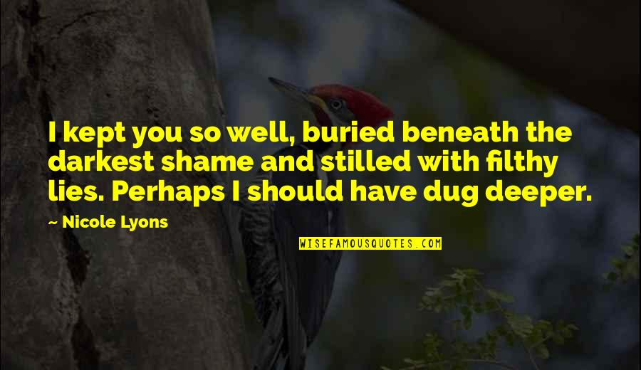 Love Deeper Quotes By Nicole Lyons: I kept you so well, buried beneath the