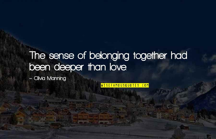 Love Deeper Quotes By Olivia Manning: The sense of belonging together had been deeper