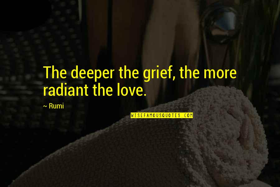 Love Deeper Quotes By Rumi: The deeper the grief, the more radiant the