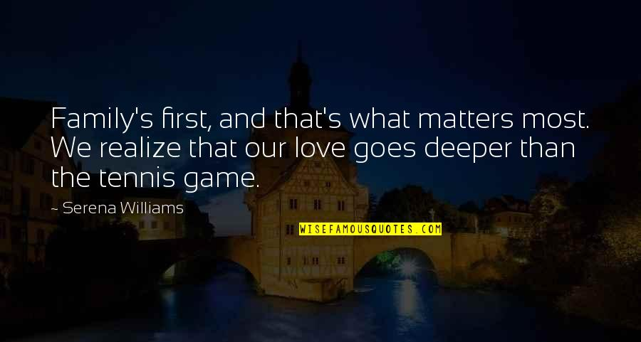 Love Deeper Quotes By Serena Williams: Family's first, and that's what matters most. We