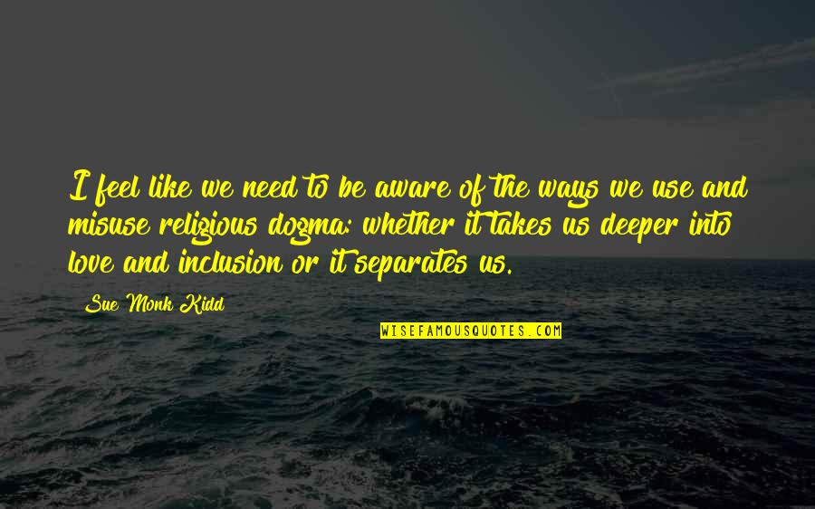 Love Deeper Quotes By Sue Monk Kidd: I feel like we need to be aware