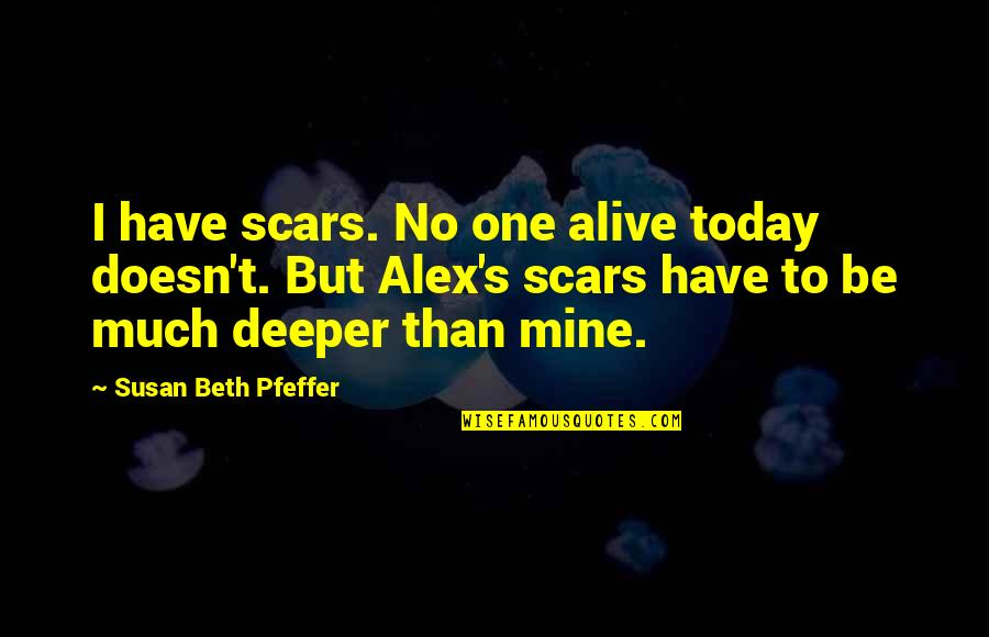 Love Deeper Quotes By Susan Beth Pfeffer: I have scars. No one alive today doesn't.