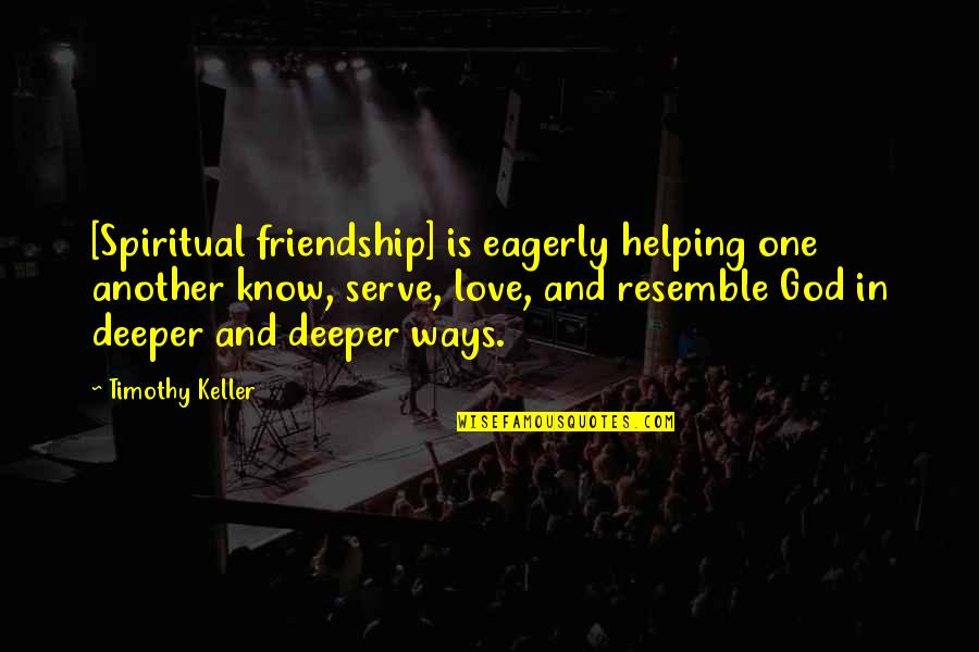 Love Deeper Quotes By Timothy Keller: [Spiritual friendship] is eagerly helping one another know,
