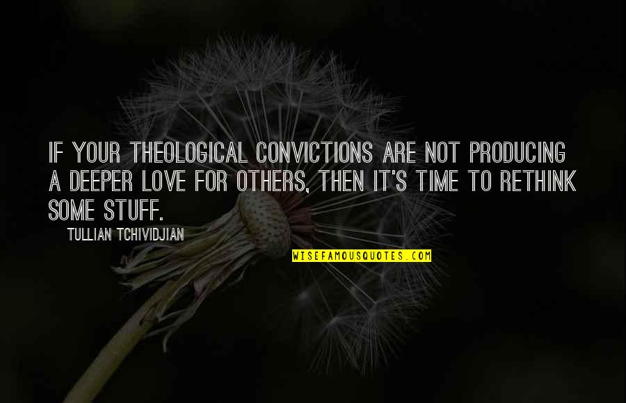 Love Deeper Quotes By Tullian Tchividjian: If your theological convictions are not producing a