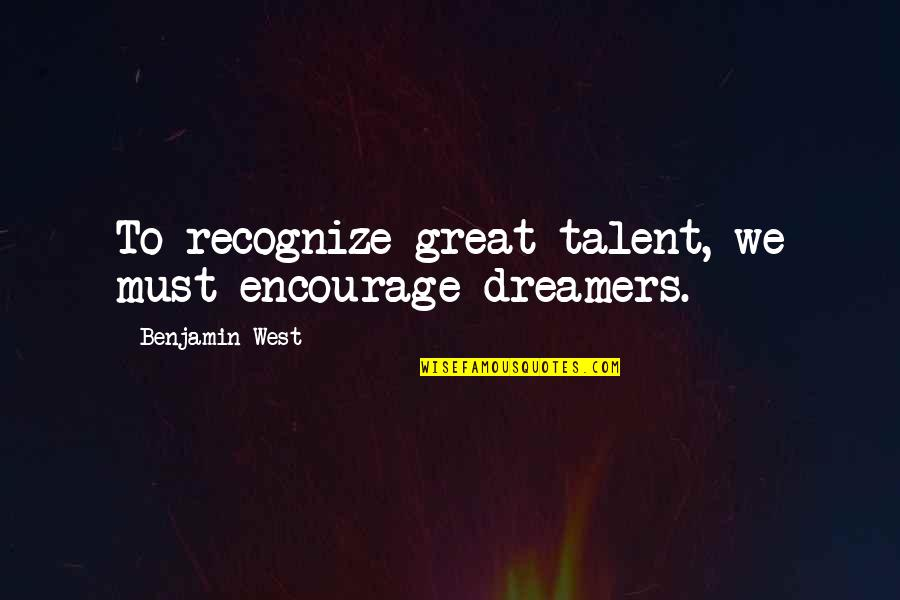 Love Despite Problems Quotes By Benjamin West: To recognize great talent, we must encourage dreamers.