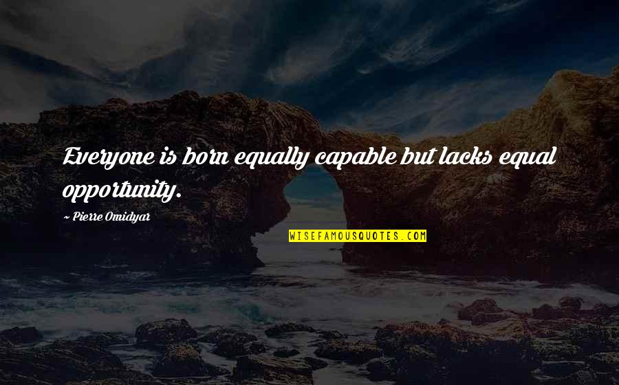 Love Despite Problems Quotes By Pierre Omidyar: Everyone is born equally capable but lacks equal