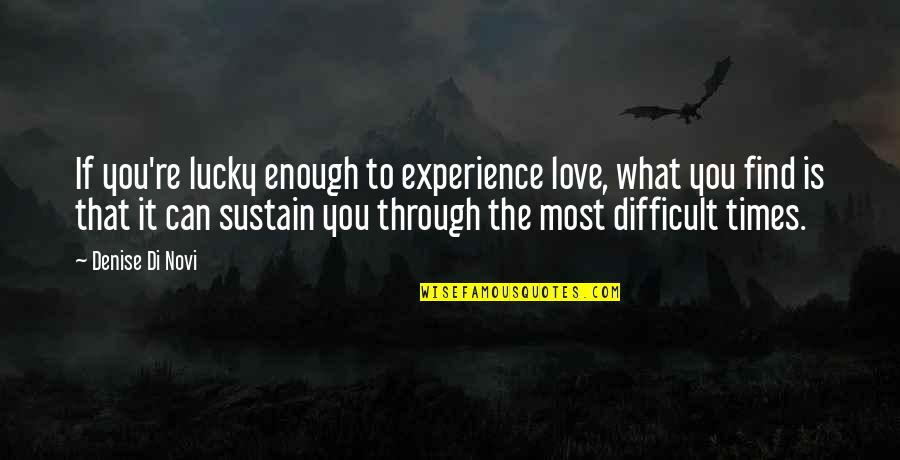 Love Difficult Times Quotes By Denise Di Novi: If you're lucky enough to experience love, what