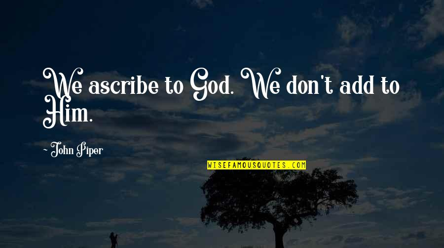 Love Difficult Times Quotes By John Piper: We ascribe to God. We don't add to