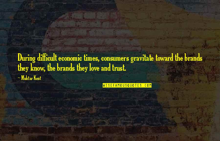 Love Difficult Times Quotes By Muhtar Kent: During difficult economic times, consumers gravitate toward the