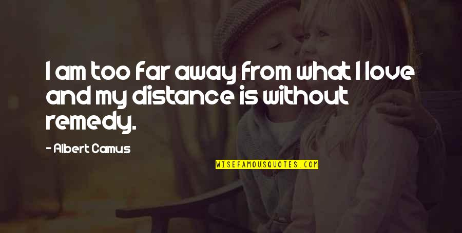 Love Distance Love Quotes By Albert Camus: I am too far away from what I