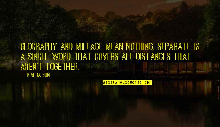 Love Distance Love Quotes By Rivera Sun: Geography and mileage mean nothing. Separate is a