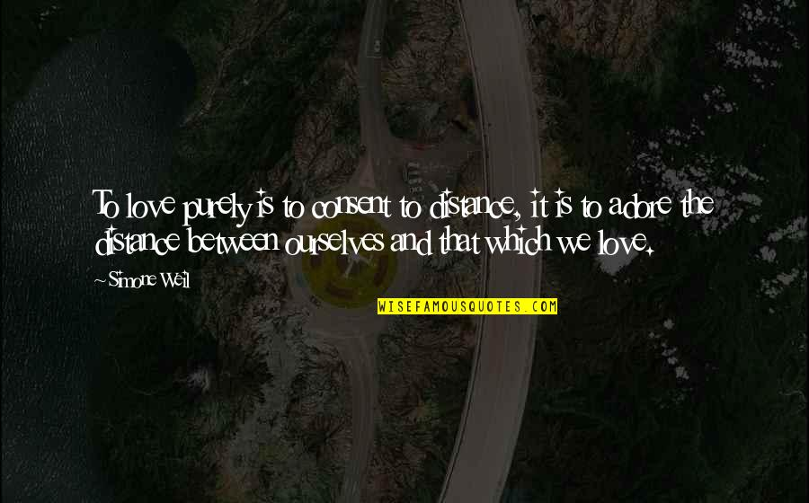 Love Distance Love Quotes By Simone Weil: To love purely is to consent to distance,
