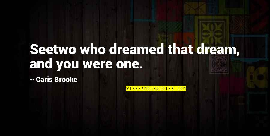 Love Doesn't Come Easy Quotes By Caris Brooke: Seetwo who dreamed that dream, and you were