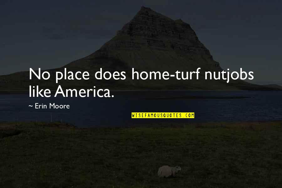 Love Doesn't Come Easy Quotes By Erin Moore: No place does home-turf nutjobs like America.