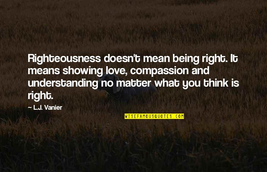 Love Doesn't Mean Quotes By L.J. Vanier: Righteousness doesn't mean being right. It means showing