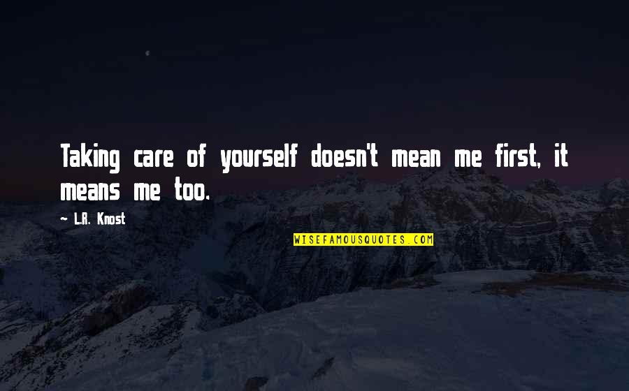 Love Doesn't Mean Quotes By L.R. Knost: Taking care of yourself doesn't mean me first,