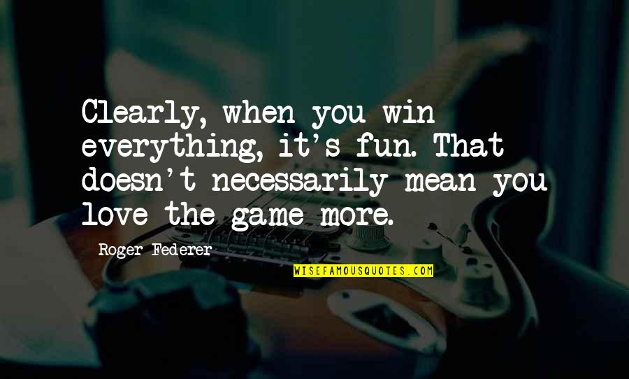 Love Doesn't Mean Quotes By Roger Federer: Clearly, when you win everything, it's fun. That