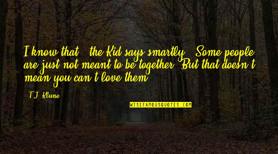"Love Doesn't Mean Quotes By T.J. Klune: I know that,"" the Kid says smartly. ""Some"